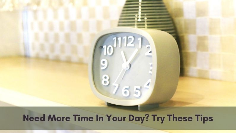 Need More Time In Your Day? Try These Tips